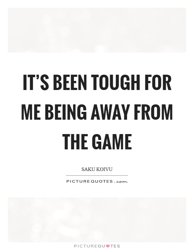 It's been tough for me being away from the game Picture Quote #1