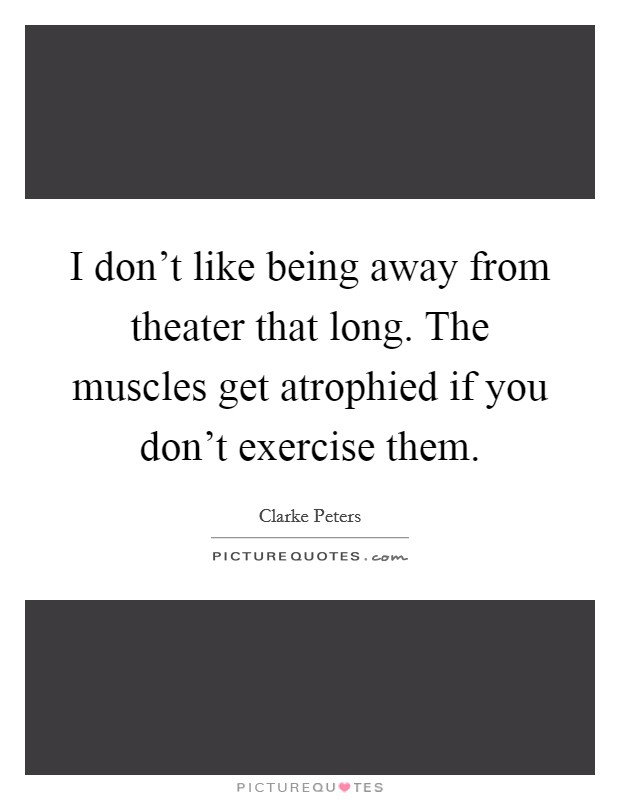 I don't like being away from theater that long. The muscles get atrophied if you don't exercise them Picture Quote #1