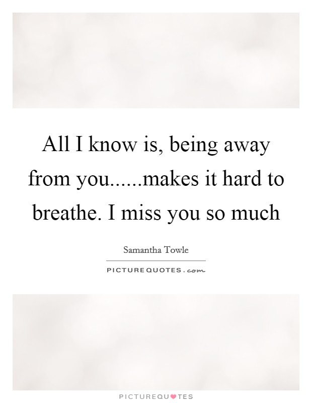 All I know is, being away from you......makes it hard to breathe. I miss you so much Picture Quote #1