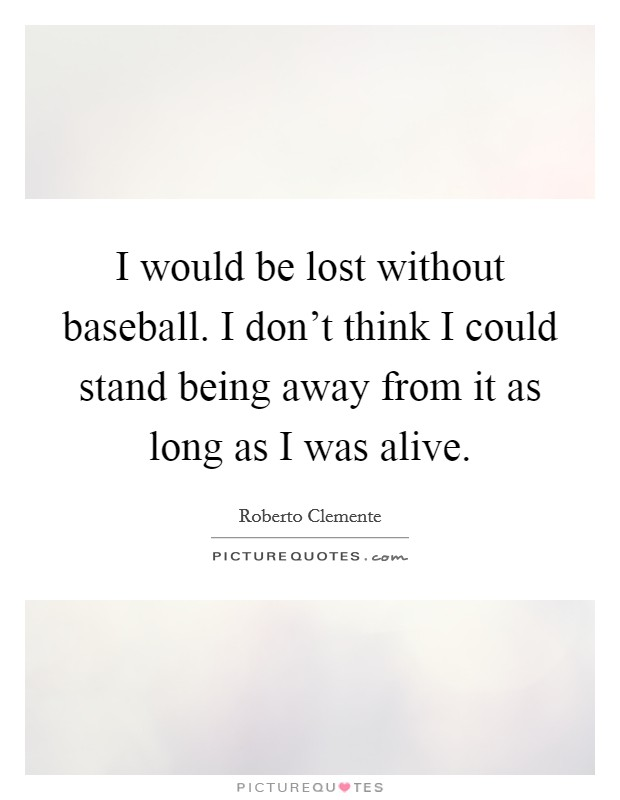 I would be lost without baseball. I don't think I could stand being away from it as long as I was alive Picture Quote #1