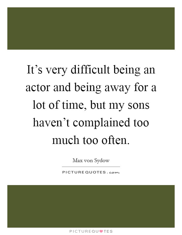 It's very difficult being an actor and being away for a lot of time, but my sons haven't complained too much too often Picture Quote #1