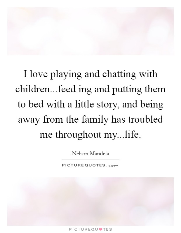 I love playing and chatting with children...feed ing and putting them to bed with a little story, and being away from the family has troubled me throughout my...life Picture Quote #1