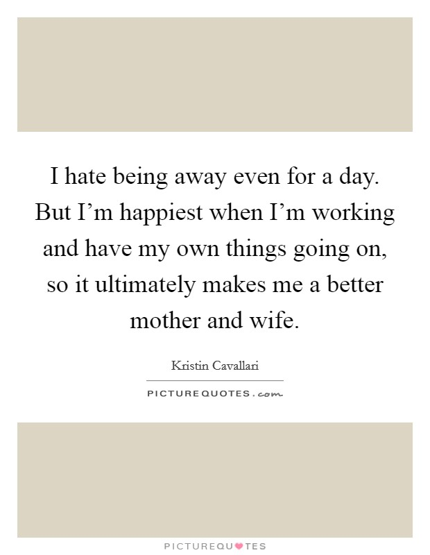 I hate being away even for a day. But I'm happiest when I'm working and have my own things going on, so it ultimately makes me a better mother and wife Picture Quote #1