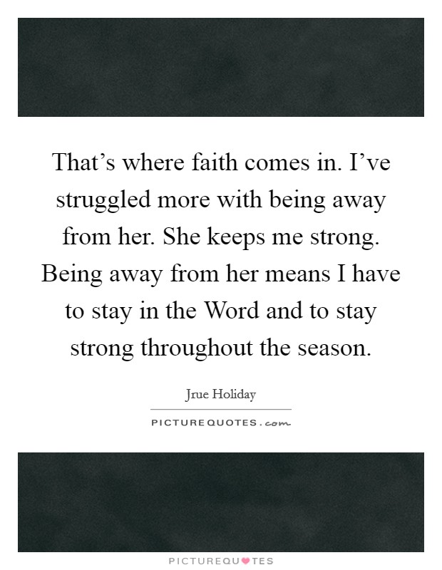That's where faith comes in. I've struggled more with being away from her. She keeps me strong. Being away from her means I have to stay in the Word and to stay strong throughout the season Picture Quote #1