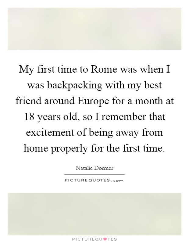 My first time to Rome was when I was backpacking with my best friend around Europe for a month at 18 years old, so I remember that excitement of being away from home properly for the first time Picture Quote #1