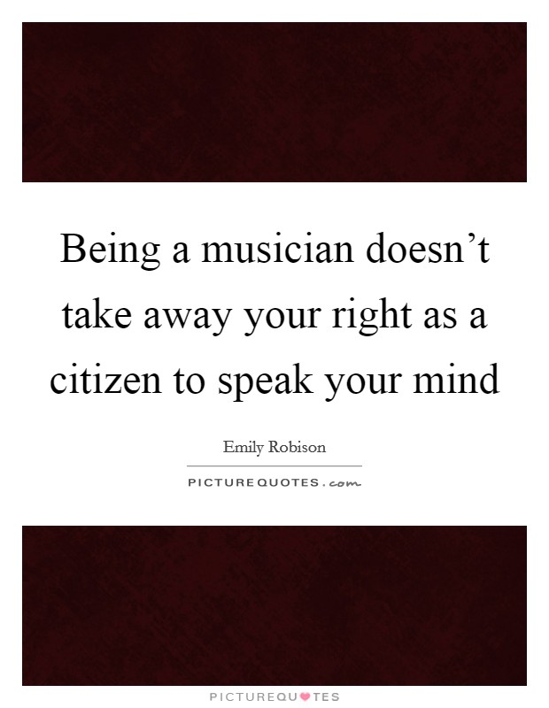 Being a musician doesn't take away your right as a citizen to speak your mind Picture Quote #1