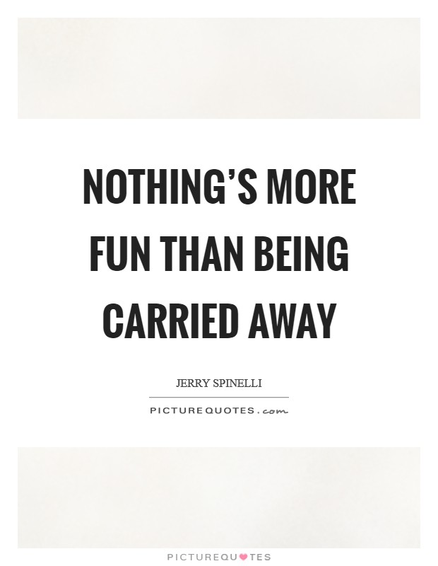 Nothing's more fun than being carried away Picture Quote #1