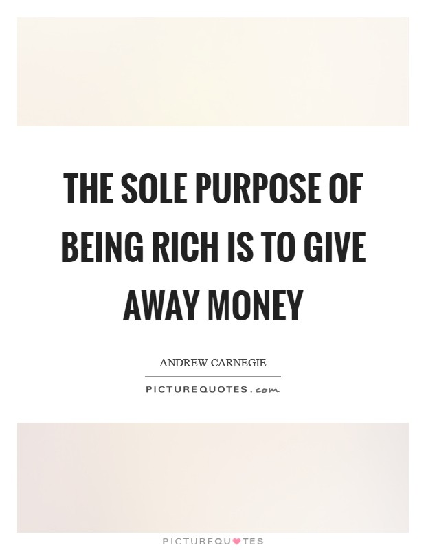 The sole purpose of being rich is to give away money Picture Quote #1