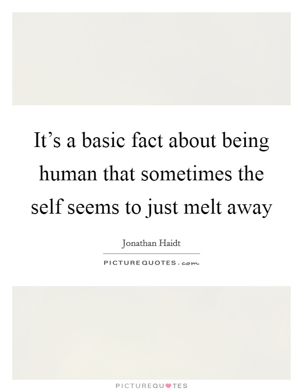 It's a basic fact about being human that sometimes the self seems to just melt away Picture Quote #1