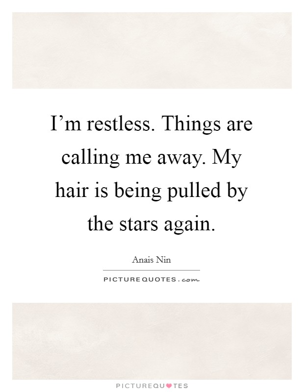 I'm restless. Things are calling me away. My hair is being pulled by the stars again Picture Quote #1
