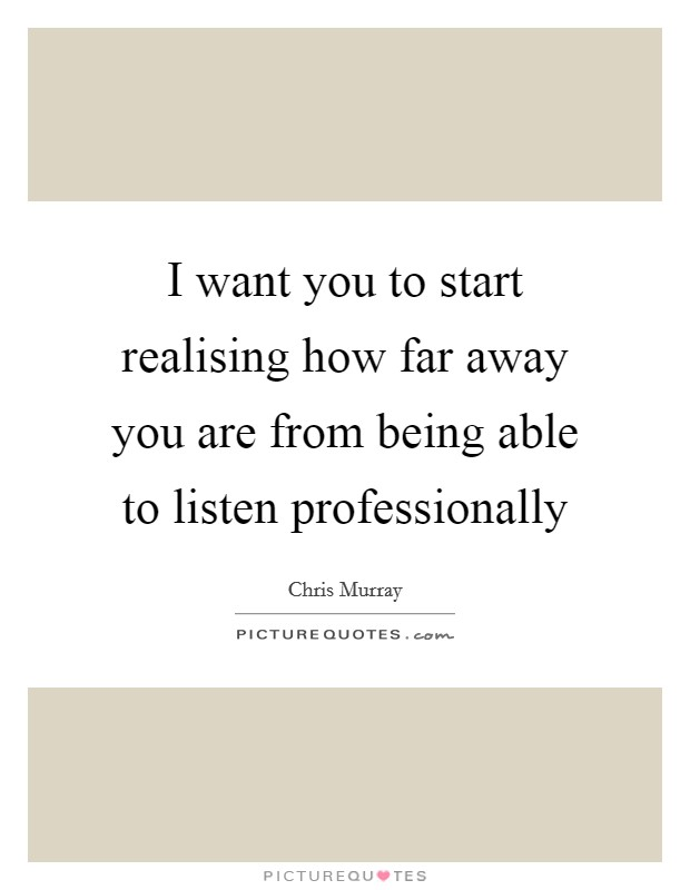 I want you to start realising how far away you are from being able to listen professionally Picture Quote #1