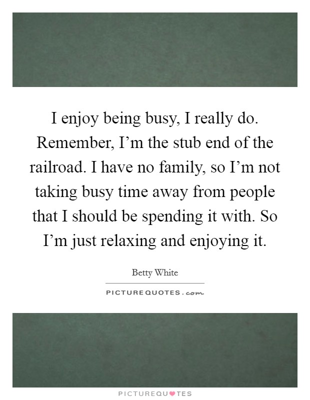 I enjoy being busy, I really do. Remember, I'm the stub end of the railroad. I have no family, so I'm not taking busy time away from people that I should be spending it with. So I'm just relaxing and enjoying it Picture Quote #1
