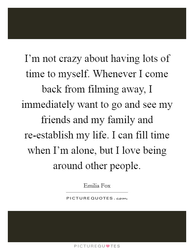 I'm not crazy about having lots of time to myself. Whenever I come back from filming away, I immediately want to go and see my friends and my family and re-establish my life. I can fill time when I'm alone, but I love being around other people Picture Quote #1