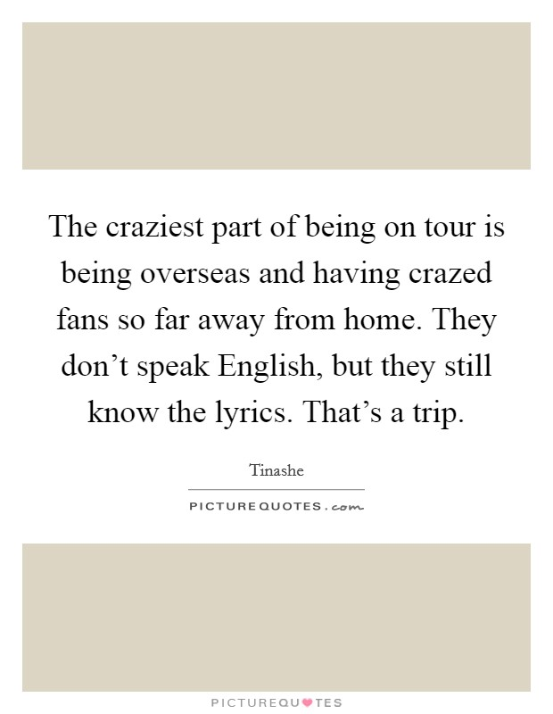 The craziest part of being on tour is being overseas and having crazed fans so far away from home. They don't speak English, but they still know the lyrics. That's a trip Picture Quote #1