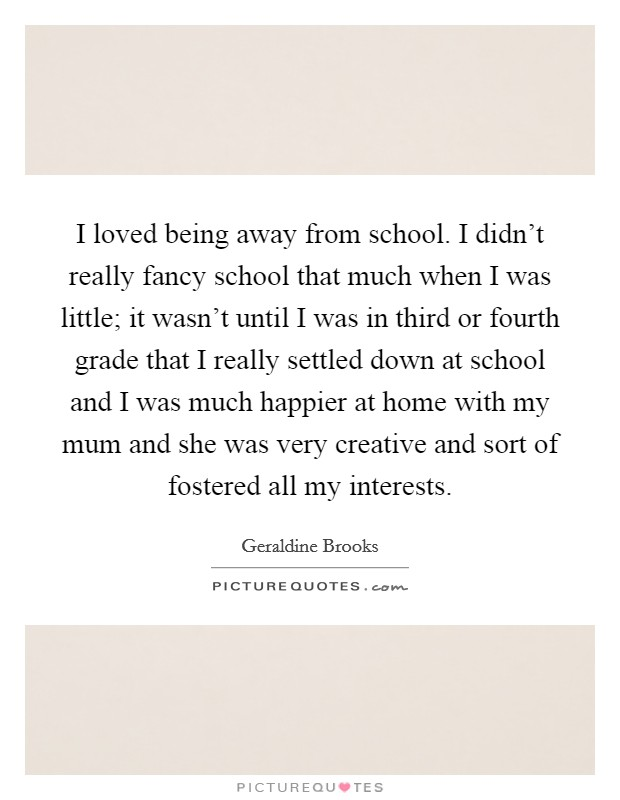 I loved being away from school. I didn't really fancy school that much when I was little; it wasn't until I was in third or fourth grade that I really settled down at school and I was much happier at home with my mum and she was very creative and sort of fostered all my interests Picture Quote #1