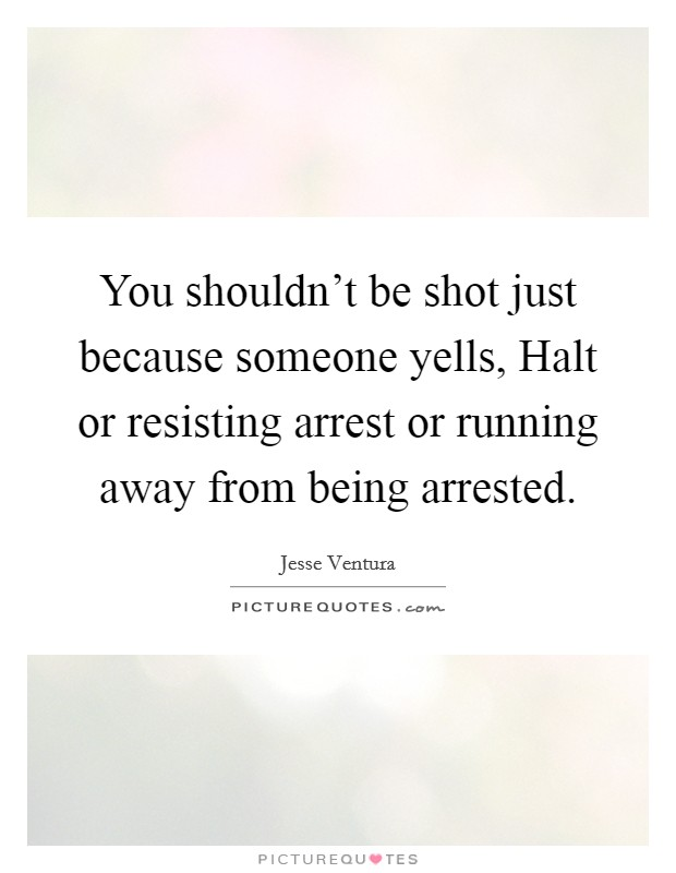 You shouldn't be shot just because someone yells, Halt or resisting arrest or running away from being arrested Picture Quote #1