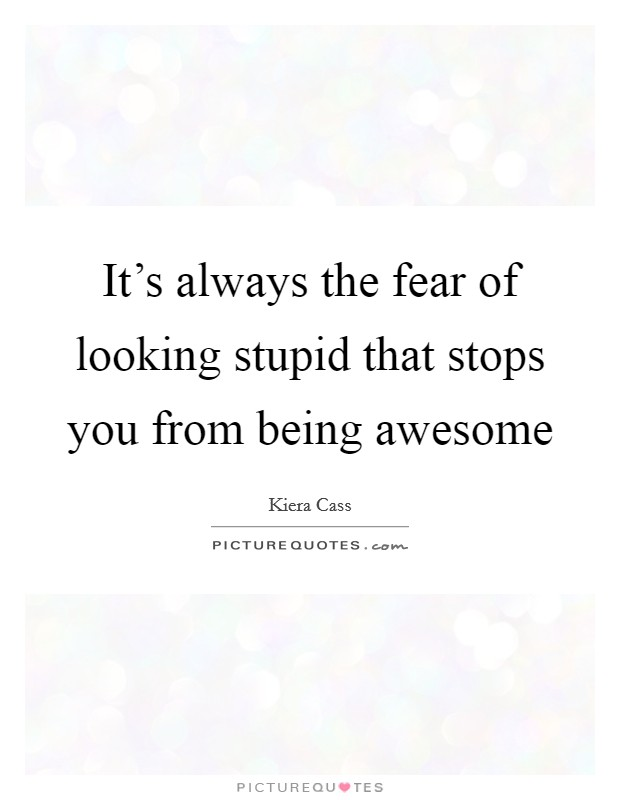 It's always the fear of looking stupid that stops you from being awesome Picture Quote #1