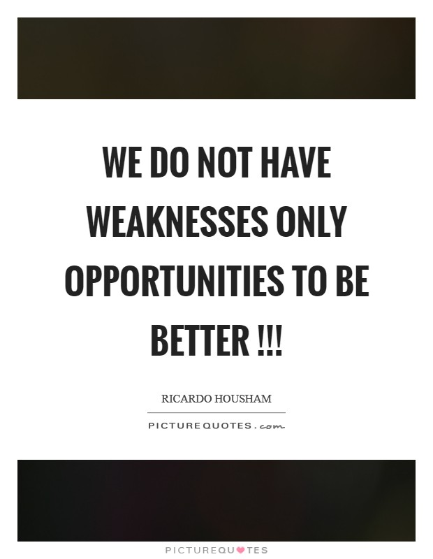 We do not have weaknesses only opportunities to be better !!! Picture Quote #1