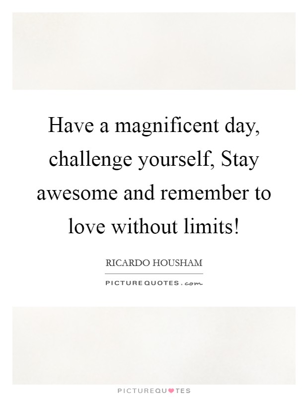 Have a magnificent day, challenge yourself, Stay awesome and remember to love without limits! Picture Quote #1