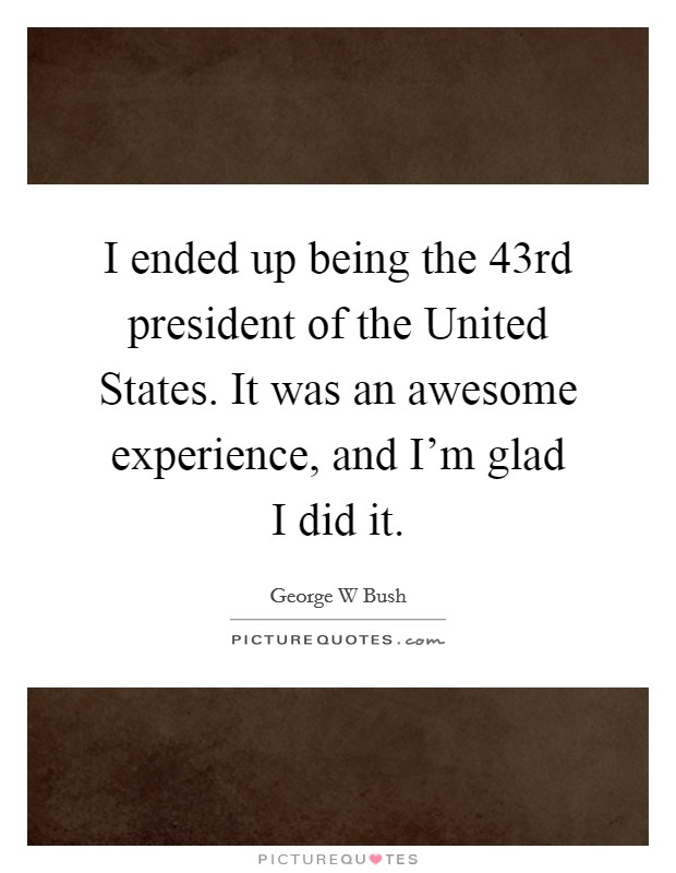 I ended up being the 43rd president of the United States. It was an awesome experience, and I'm glad I did it Picture Quote #1