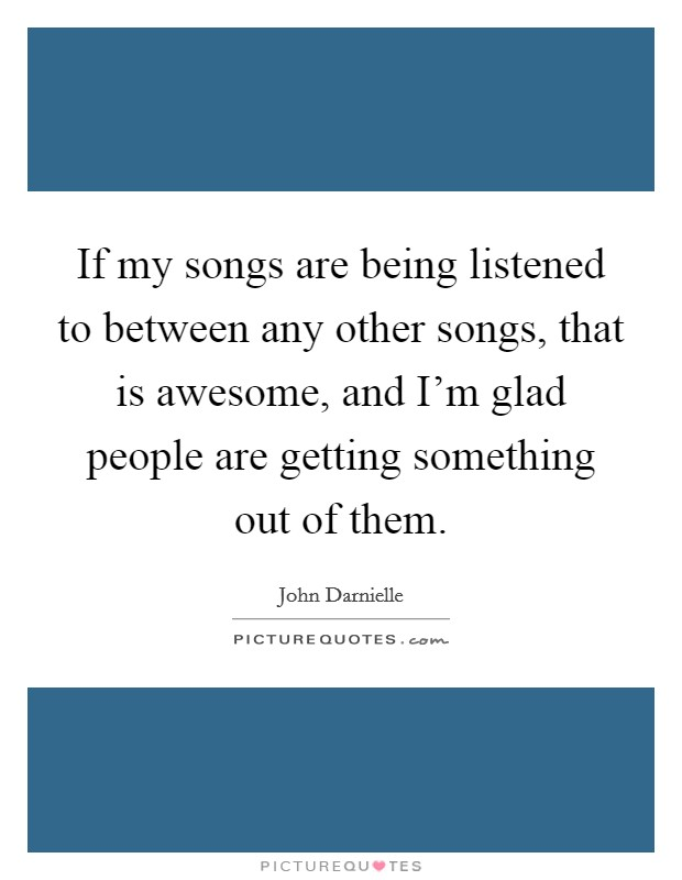 If my songs are being listened to between any other songs, that is awesome, and I'm glad people are getting something out of them Picture Quote #1