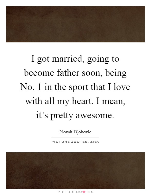 I got married, going to become father soon, being No. 1 in the sport that I love with all my heart. I mean, it's pretty awesome Picture Quote #1