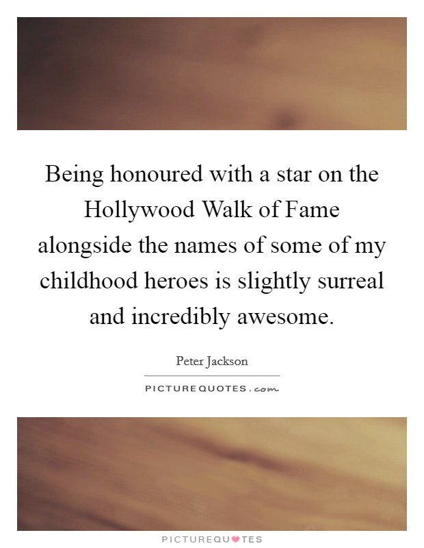 Being honoured with a star on the Hollywood Walk of Fame alongside the names of some of my childhood heroes is slightly surreal and incredibly awesome Picture Quote #1