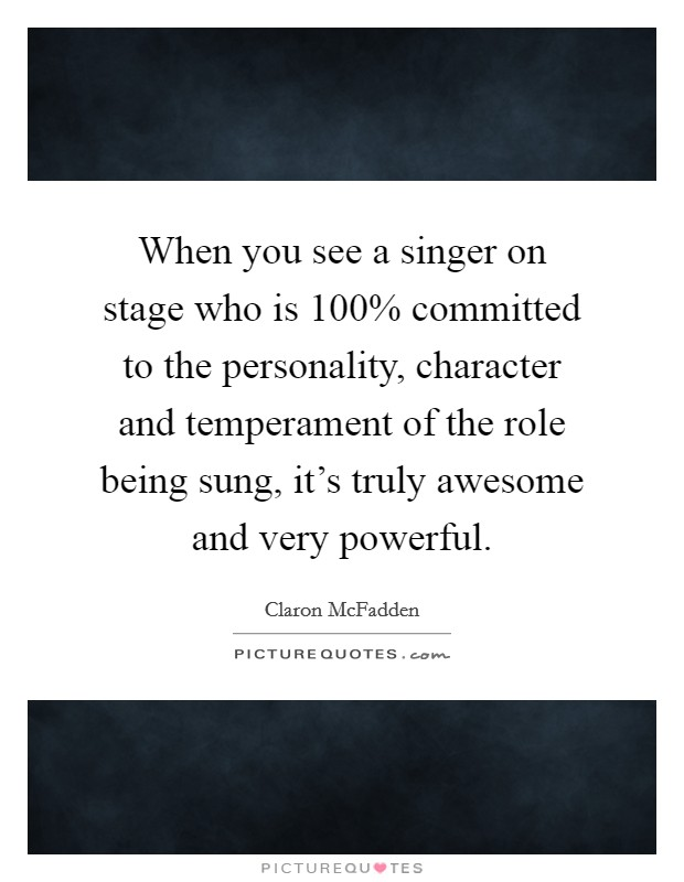 When you see a singer on stage who is 100% committed to the personality, character and temperament of the role being sung, it's truly awesome and very powerful Picture Quote #1