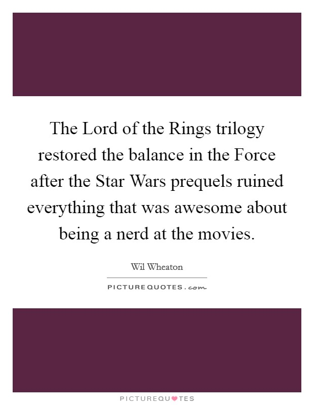 The Lord of the Rings trilogy restored the balance in the Force after the Star Wars prequels ruined everything that was awesome about being a nerd at the movies Picture Quote #1