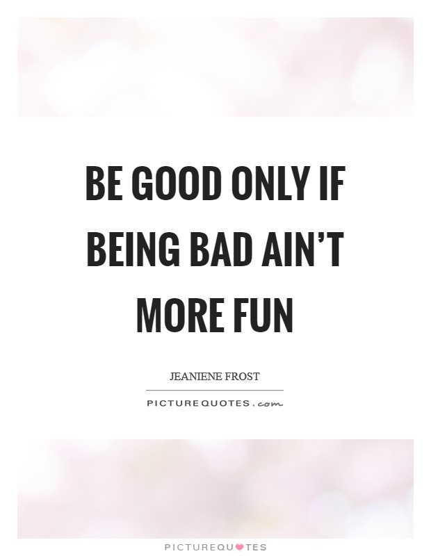 Be good only if being bad ain't more fun Picture Quote #1