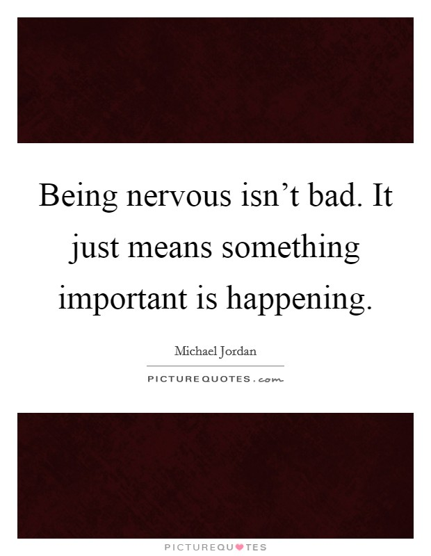 Being nervous isn't bad. It just means something important is happening Picture Quote #1