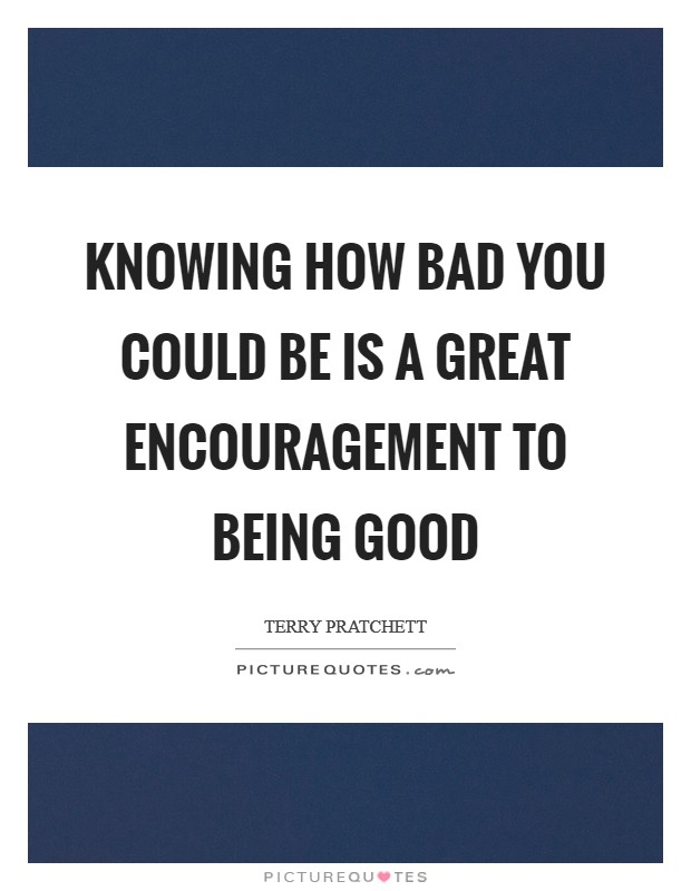 Knowing how bad you could be is a great encouragement to being good Picture Quote #1