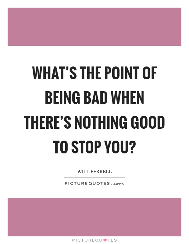 What's the point of being bad when there's nothing good to stop you? Picture Quote #1