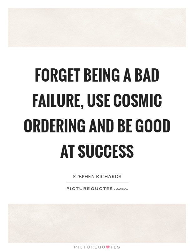Forget being a bad failure, use Cosmic Ordering and be good at success Picture Quote #1