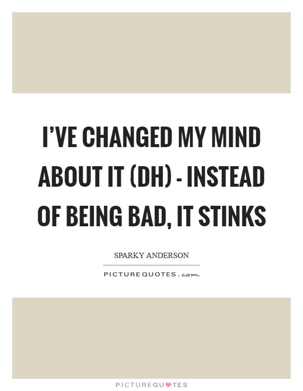 I've changed my mind about it (DH) - instead of being bad, it stinks Picture Quote #1