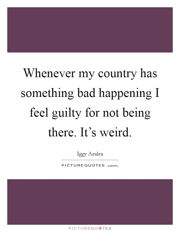 Whenever my country has something bad happening I feel guilty for not being there. It's weird Picture Quote #1