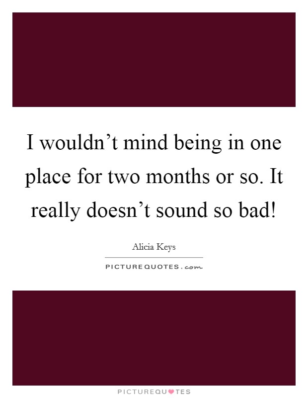 I wouldn't mind being in one place for two months or so. It really doesn't sound so bad! Picture Quote #1