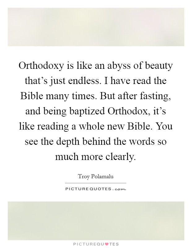 Orthodoxy is like an abyss of beauty that's just endless. I have read the Bible many times. But after fasting, and being baptized Orthodox, it's like reading a whole new Bible. You see the depth behind the words so much more clearly Picture Quote #1