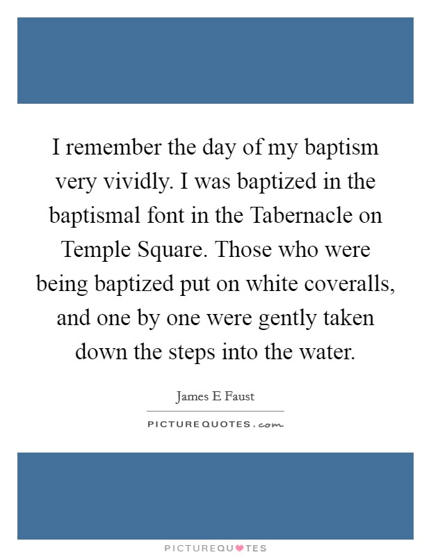 I remember the day of my baptism very vividly. I was baptized in the baptismal font in the Tabernacle on Temple Square. Those who were being baptized put on white coveralls, and one by one were gently taken down the steps into the water Picture Quote #1
