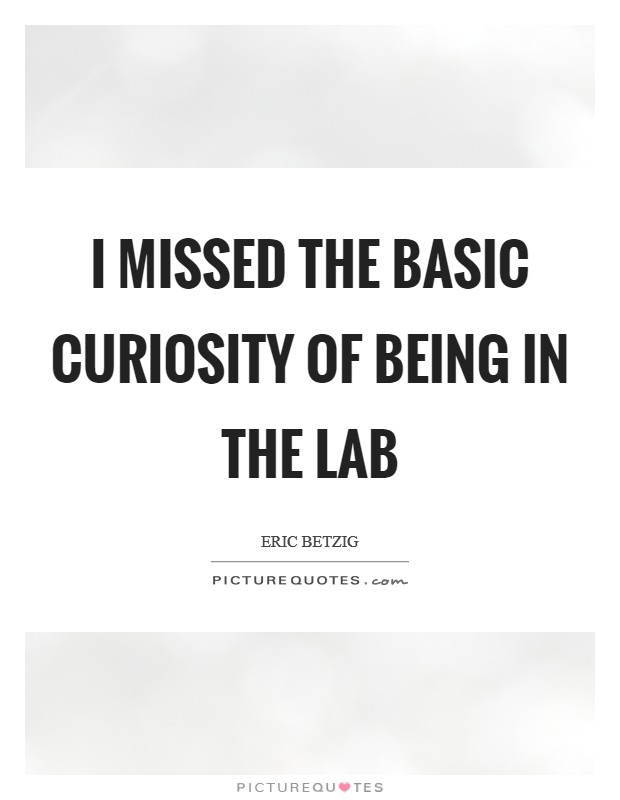 I missed the basic curiosity of being in the lab Picture Quote #1