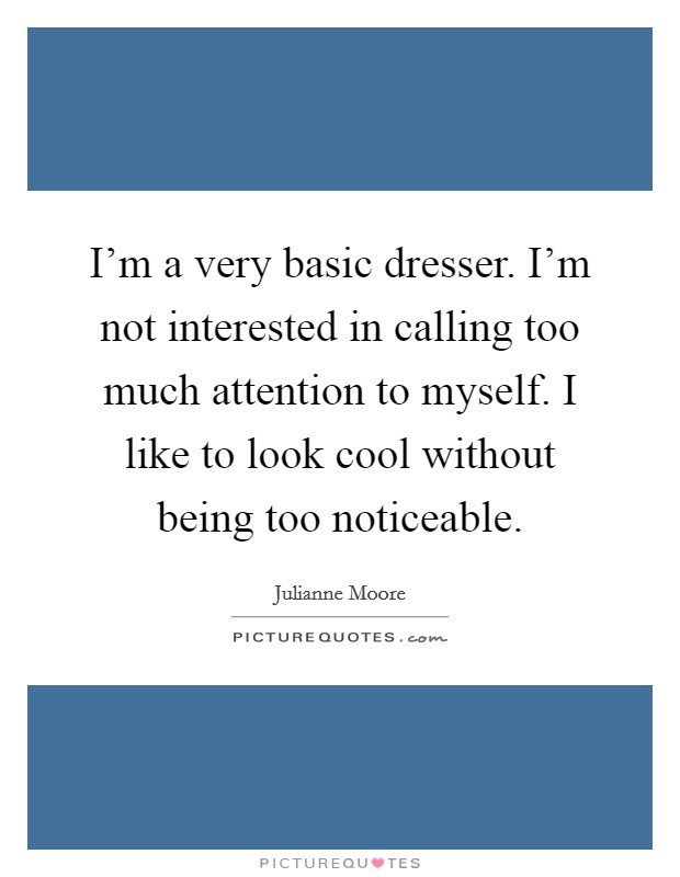 I'm a very basic dresser. I'm not interested in calling too much attention to myself. I like to look cool without being too noticeable Picture Quote #1