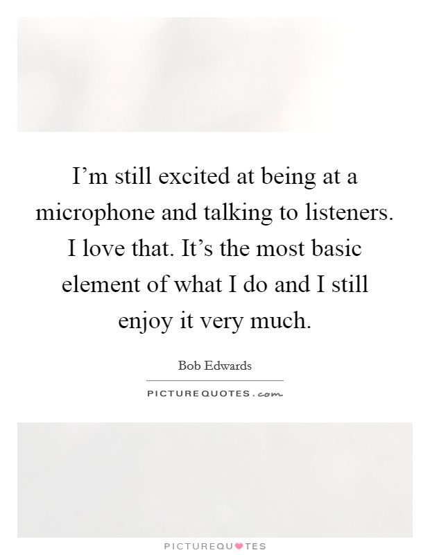 I'm still excited at being at a microphone and talking to listeners. I love that. It's the most basic element of what I do and I still enjoy it very much Picture Quote #1