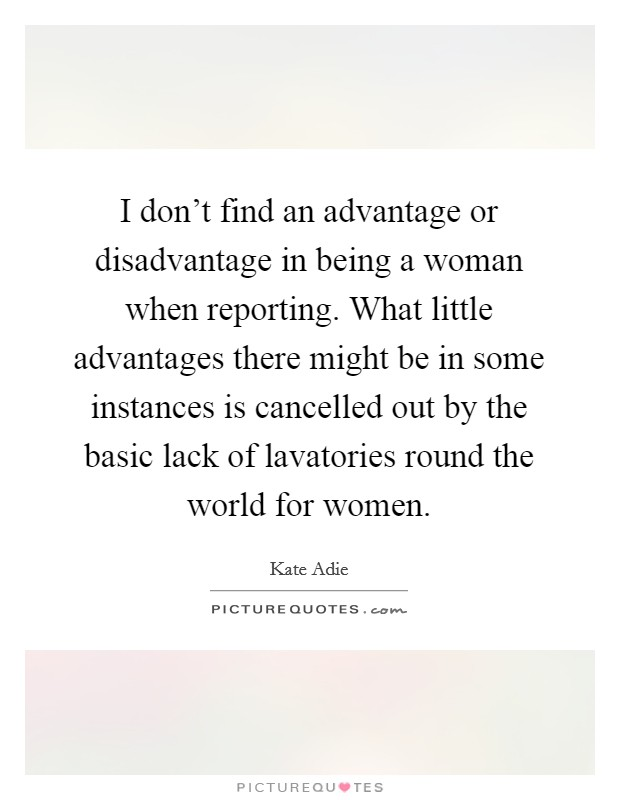I don't find an advantage or disadvantage in being a woman when reporting. What little advantages there might be in some instances is cancelled out by the basic lack of lavatories round the world for women Picture Quote #1