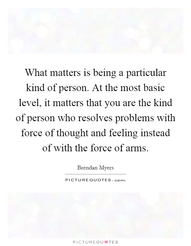 What matters is being a particular kind of person. At the most basic level, it matters that you are the kind of person who resolves problems with force of thought and feeling instead of with the force of arms Picture Quote #1