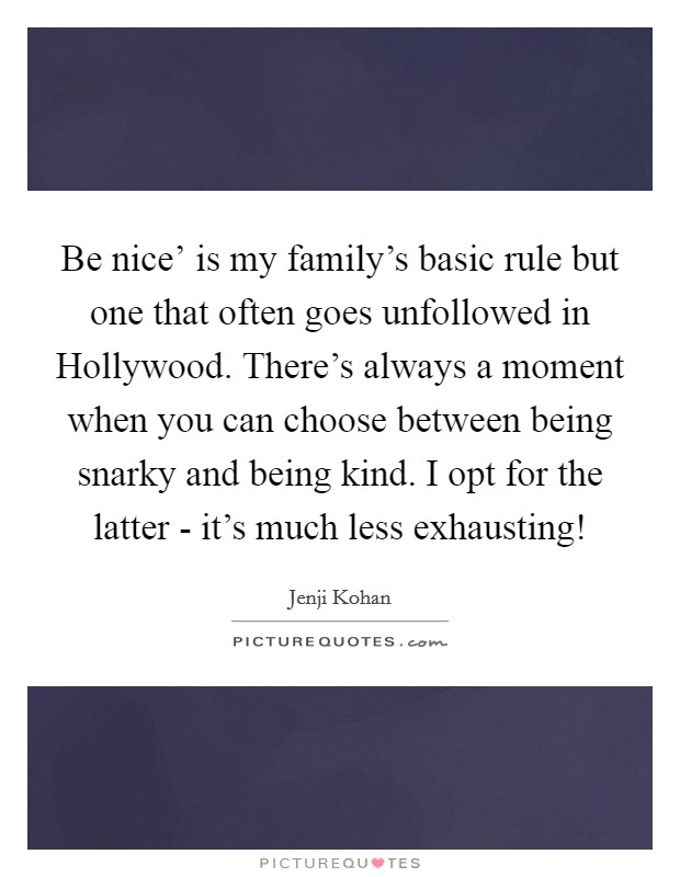 Be nice' is my family's basic rule but one that often goes unfollowed in Hollywood. There's always a moment when you can choose between being snarky and being kind. I opt for the latter - it's much less exhausting! Picture Quote #1