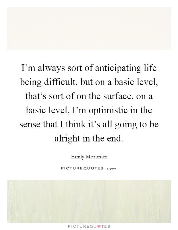 I'm always sort of anticipating life being difficult, but on a basic level, that's sort of on the surface, on a basic level, I'm optimistic in the sense that I think it's all going to be alright in the end Picture Quote #1