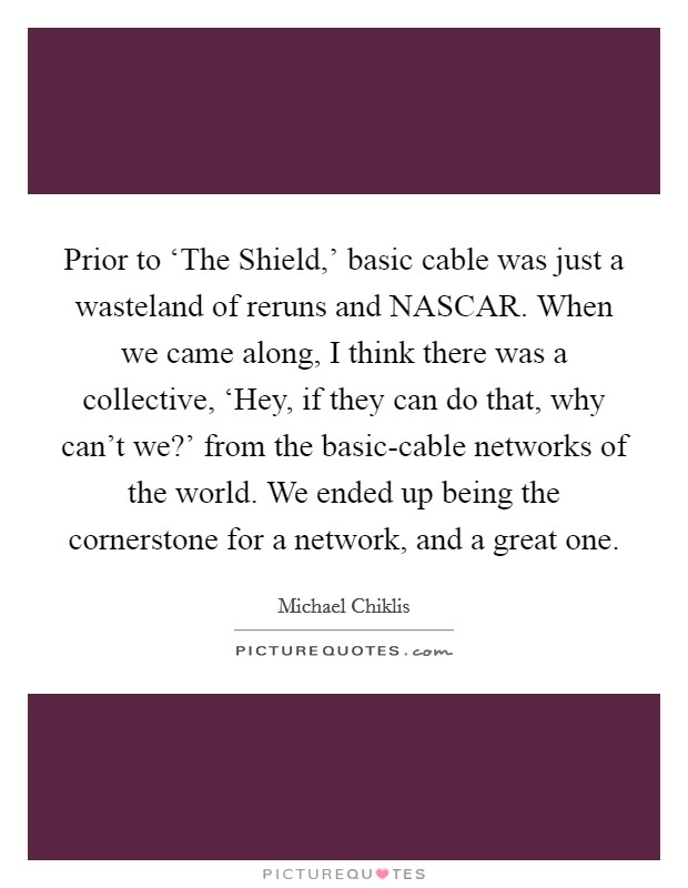 Prior to 'The Shield,' basic cable was just a wasteland of reruns and NASCAR. When we came along, I think there was a collective, 'Hey, if they can do that, why can't we?' from the basic-cable networks of the world. We ended up being the cornerstone for a network, and a great one Picture Quote #1