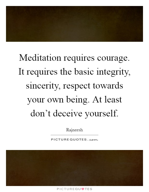 Meditation requires courage. It requires the basic integrity, sincerity, respect towards your own being. At least don't deceive yourself Picture Quote #1
