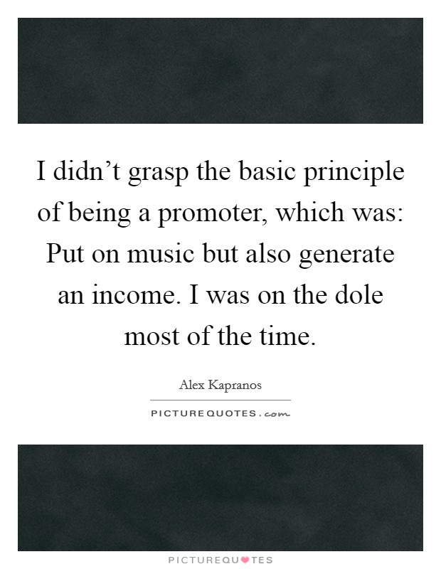 I didn't grasp the basic principle of being a promoter, which was: Put on music but also generate an income. I was on the dole most of the time Picture Quote #1