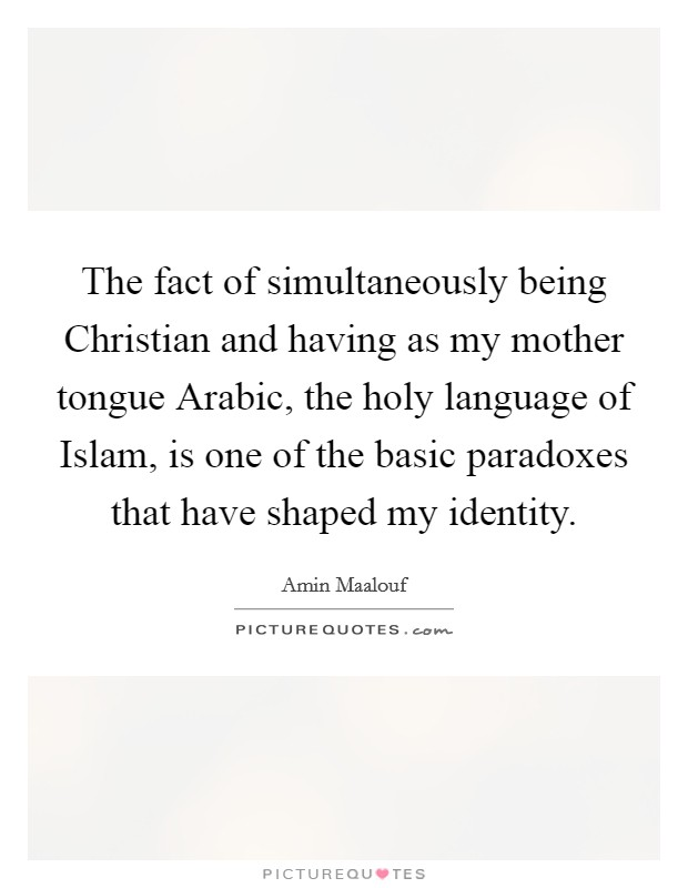 The fact of simultaneously being Christian and having as my mother tongue Arabic, the holy language of Islam, is one of the basic paradoxes that have shaped my identity Picture Quote #1